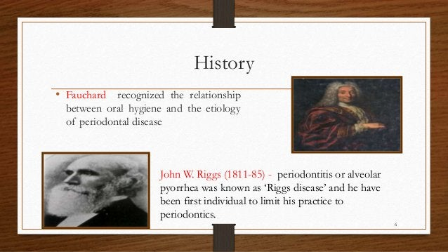 History • Fauchard recognized the relationship between oral hygiene and the etiology of periodontal disease John W. Riggs ...