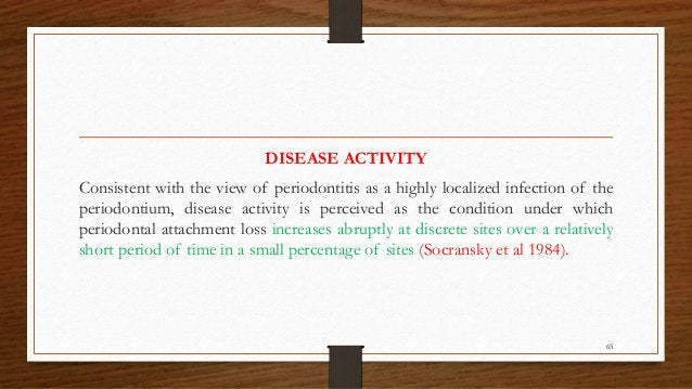 DISEASE ACTIVITY Consistent with the view of periodontitis as a highly localized infection of the periodontium, disease ac...