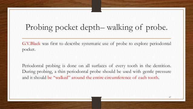 Probing pocket depth– walking of probe. G.V.Black was first to describe systematic use of probe to explore periodontal poc...