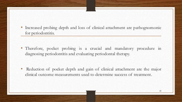• Increased probing depth and loss of clinical attachment are pathognomonic for periodontitis. • Therefore, pocket probing...