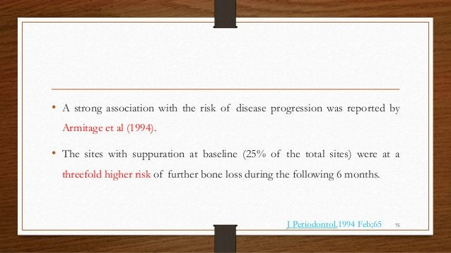 • A strong association with the risk of disease progression was reported by Armitage et al (1994). • The sites with suppur...