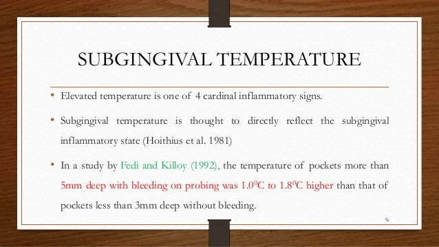 SUBGINGIVAL TEMPERATURE • Elevated temperature is one of 4 cardinal inflammatory signs. • Subgingival temperature is thoug...
