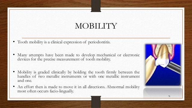 MOBILITY • Tooth mobility is a clinical expression of periodontitis. • Many attempts have been made to develop mechanical ...