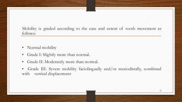 Mobility is graded according to the ease and extent of tooth movement as follows: • Normal mobility • Grade I: Slightly mo...