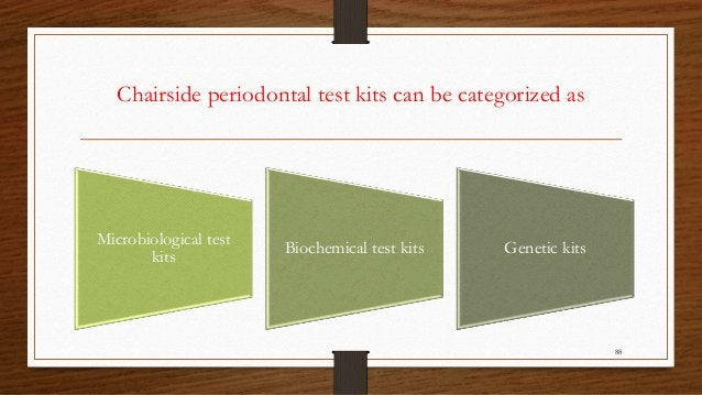 Chairside periodontal test kits can be categorized as 88 Microbiological test kits Biochemical test kits Genetic kits