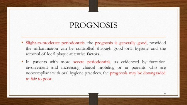 PROGNOSIS • Slight-to-moderate periodontitis, the prognosis is generally good, provided the inflammation can be controlled...