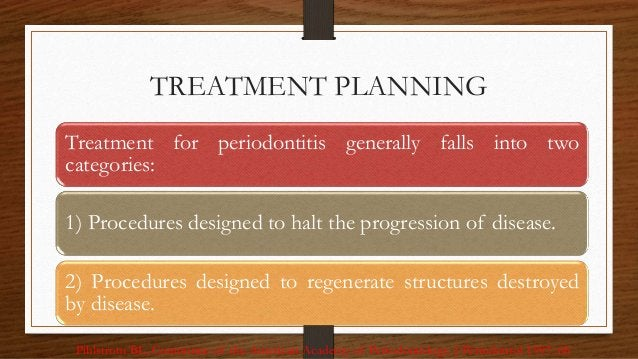 TREATMENT PLANNING 96 Treatment for periodontitis generally falls into two categories: 1) Procedures designed to halt the ...