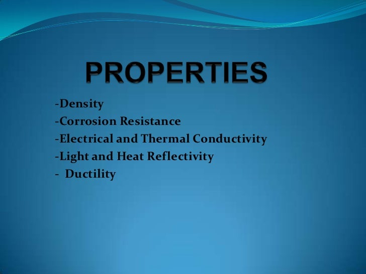 -Density-Corrosion Resistance-Electrical and Thermal Conductivity-Light and Heat Reflectivity- Ductility