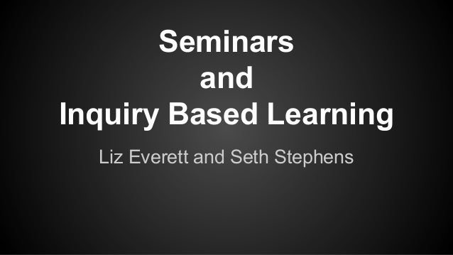Seminars and Inquiry Based Learning Liz Everett and Seth Stephens