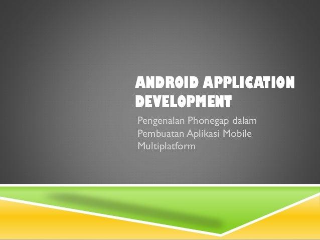 ANDROID APPLICATION DEVELOPMENT Pengenalan Phonegap dalam Pembuatan Aplikasi Mobile Multiplatform