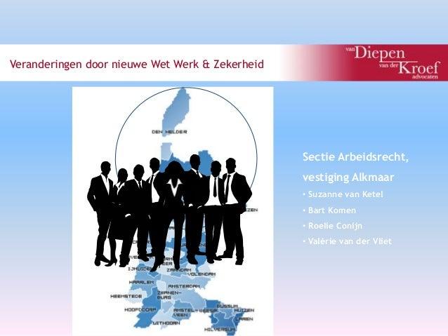 Veranderingen door nieuwe Wet Werk & Zekerheid  1  d  Sectie Arbeidsrecht,  vestiging Alkmaar  • Suzanne van Ketel  • Bart...