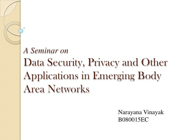 A Seminar onData Security, Privacy and OtherApplications in Emerging BodyArea Networks                    Narayana Vinayak...