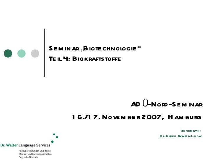 "Seminar ""Biotechnologie"" Teil 4: Biokraftstoffe ADÜ-Nord-Seminar 16./17. November 2007,  Hamburg Referentin:  Dr. Ulrike W..."