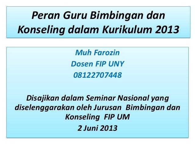 Peran Guru Bimbingan danKonseling dalam Kurikulum 2013Muh FarozinDosen FIP UNY08122707448Disajikan dalam Seminar Nasional ...