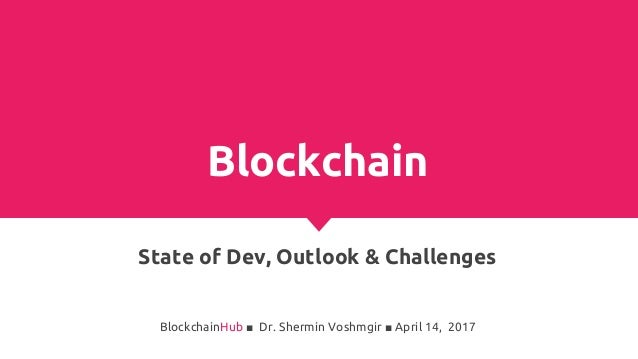 Blockchain State of Dev, Outlook & Challenges BlockchainHub ■ Dr. Shermin Voshmgir ■ April 14, 2017