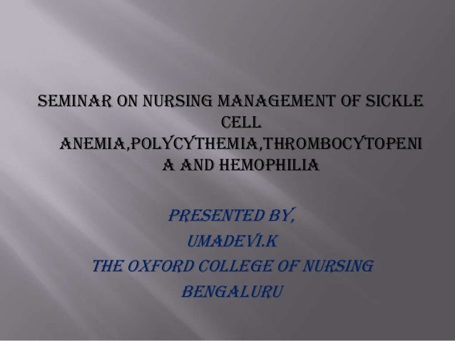 SEMINAR ON NURSING MANAGEMENT OF SICKLE CELL ANEMIA,POLYCYTHEMIA,THROMBOCYTOPENI A AND HEMOPHILIA  Presented by, Umadevi.k...