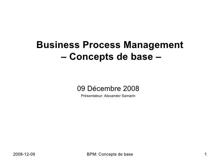 Business Process Management  – Concepts de base – 09 Décembre 2008 Présentateur: Alexander Samarin