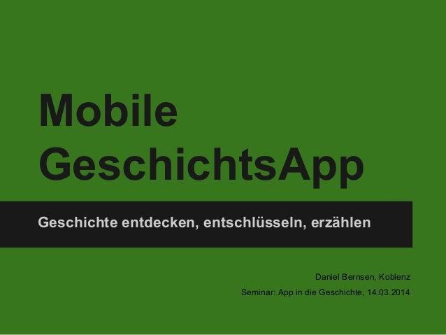 Mobile GeschichtsApp Geschichte entdecken, entschlüsseln, erzählen Daniel Bernsen, Koblenz Seminar: App in die Geschichte,...