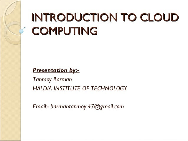 INTRODUCTION TO CLOUDCOMPUTINGPresentation by:-Tanmoy BarmanHALDIA INSTITUTE OF TECHNOLOGYEmail:- barmantanmoy.47@gmail.com
