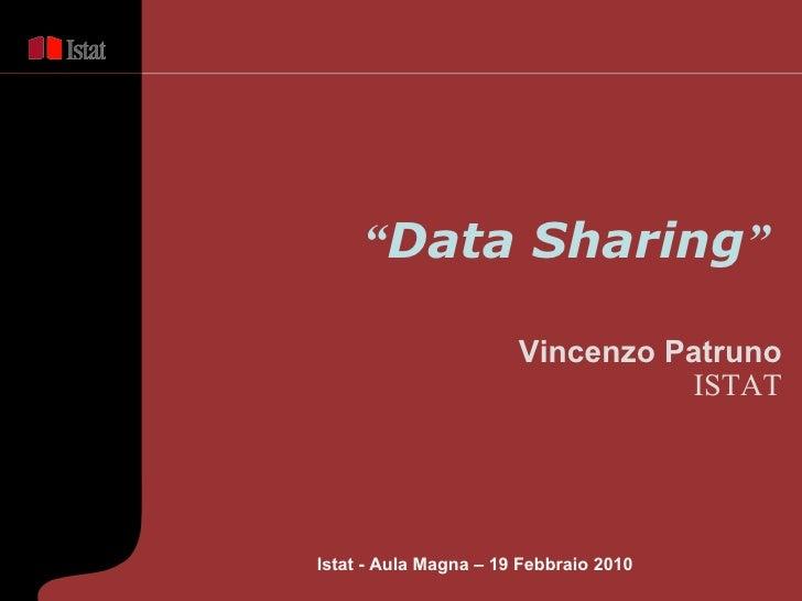 """ Data Sharing ""   Vincenzo Patruno ISTAT Istat - Aula Magna – 19 Febbraio  2010"