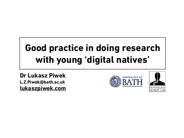 Dr Lukasz Piwek L.Z.Piwek@bath.ac.uk lukaszpiwek.com Good practice in doing research with young 'digital natives' PSYCHOLO...
