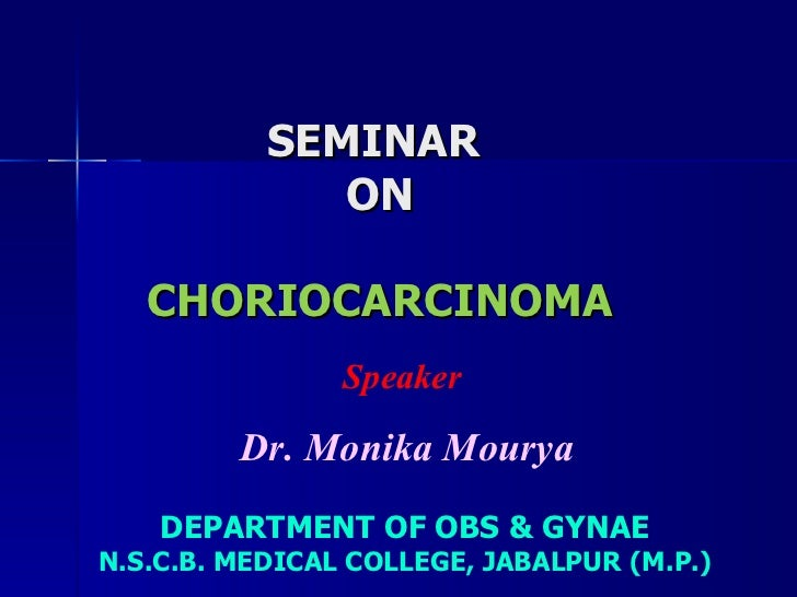 SEMINAR  ON CHORIOCARCINOMA DEPARTMENT OF OBS & GYNAE N.S.C.B. MEDICAL COLLEGE, JABALPUR (M.P.) Speaker  Dr. Monika Mourya