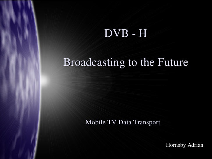 DVB ­ H  Broadcasting to the Future        Mobile TV Data Transport                                  Hornsby Adrian