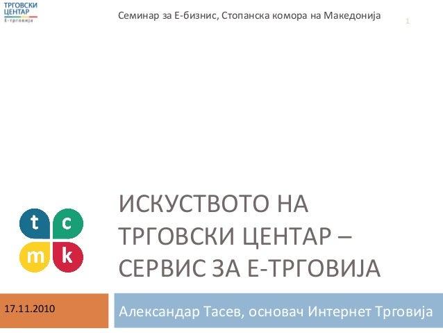 ИСКУСТВОТО НА ТРГОВСКИ ЦЕНТАР – СЕРВИС ЗА Е-ТРГОВИЈА Александар Тасев, основач Интернет Трговија Семинар за Е-бизнис, Стоп...