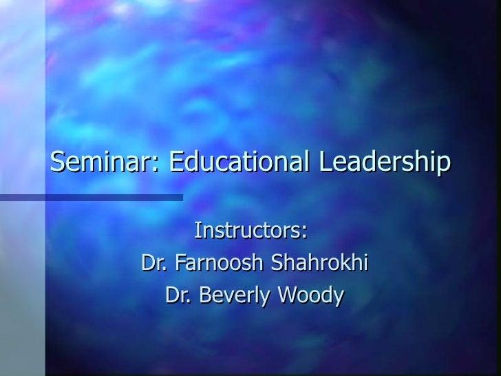 Seminar: Educational Leadership Instructors:  Dr. Farnoosh Shahrokhi Dr. Beverly Woody