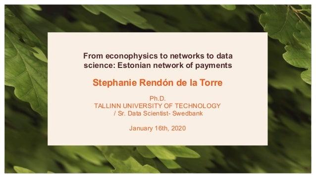 Stephanie Rendón de la Torre Ph.D. TALLINN UNIVERSITY OF TECHNOLOGY / Sr. Data Scientist- Swedbank January 16th, 2020 From...