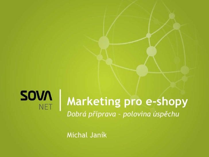Marketing pro e-shopy Dobrá příprava – polovina úspěchu Michal Janík