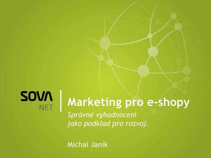 Marketing pro e-shopy Správné vyhodnocení jako podklad pro rozvoj. Michal Janík