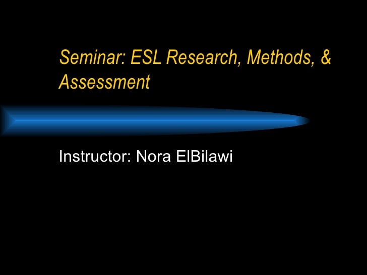 Seminar: ESL Research, Methods, & Assessment Instructor: Nora ElBilawi