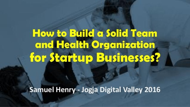 How to Build a Solid Team and Health Organization for Startup Businesses? Samuel Henry - Jogja Digital Valley 2016