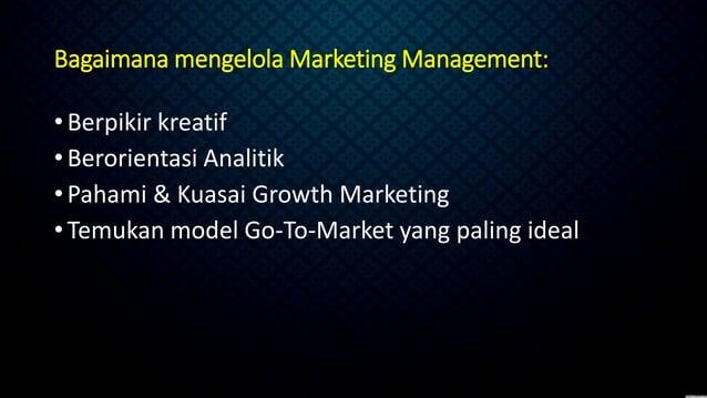 Bagaimana mengelola Marketing Management: •Berpikir kreatif •Berorientasi Analitik •Pahami & Kuasai Growth Marketing •Temu...