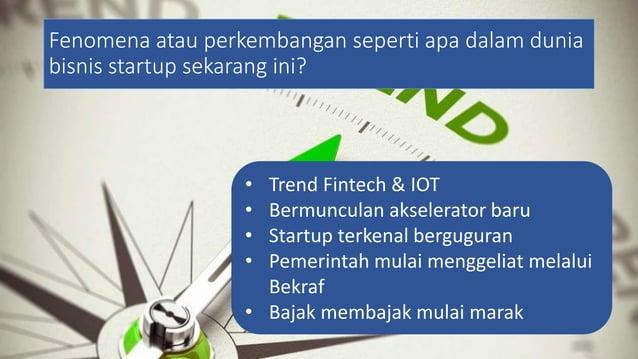 Fenomena atau perkembangan seperti apa dalam dunia bisnis startup sekarang ini? • Trend Fintech & IOT • Bermunculan aksele...