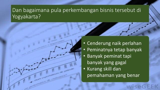 Dan bagaimana pula perkembangan bisnis tersebut di Yogyakarta? • Cenderung naik perlahan • Peminatnya tetap banyak • Banya...