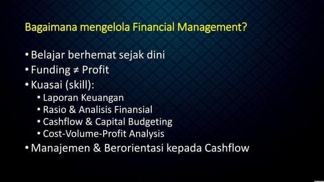 Bagaimana mengelola Financial Management? •Belajar berhemat sejak dini •Funding ≠ Profit •Kuasai (skill): • Laporan Keuang...