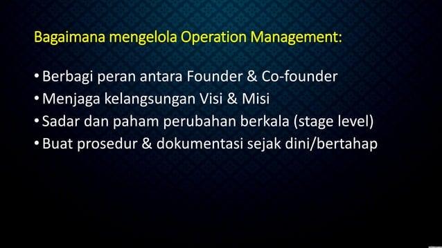 Bagaimana mengelola Operation Management: •Berbagi peran antara Founder & Co-founder •Menjaga kelangsungan Visi & Misi •Sa...