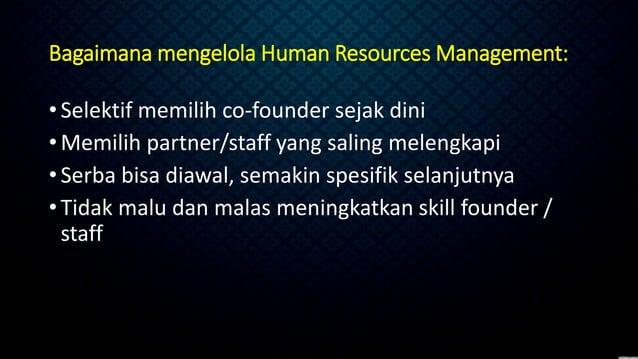 Bagaimana mengelola Human Resources Management: •Selektif memilih co-founder sejak dini •Memilih partner/staff yang saling...