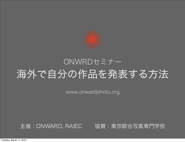 ONWRDセミナー 海外で自分の作品を発表する方法 www.onwardphoto.org 主催:ONWARD, RAIEC 協賛:東京綜合写真専門学校 Tuesday, March 11, 2014