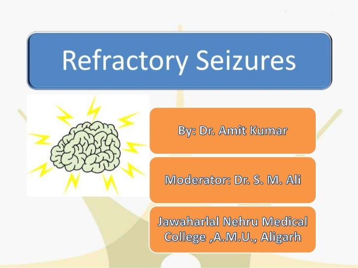 Definition: Refractory Seizures• Seizures that are not completely controlled by  medical therapy, seizures continue to occ...
