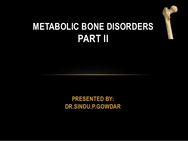PRESENTED BY: DR.SINDU.P.GOWDAR METABOLIC BONE DISORDERS PART II