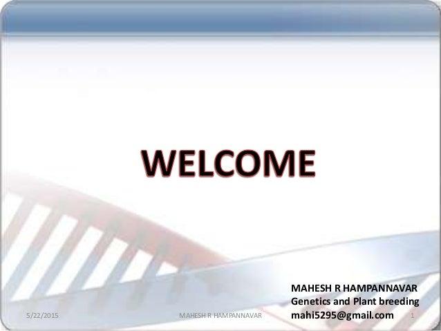 5/22/2015 1MAHESH R HAMPANNAVAR MAHESH R HAMPANNAVAR Genetics and Plant breeding mahi5295@gmail.com