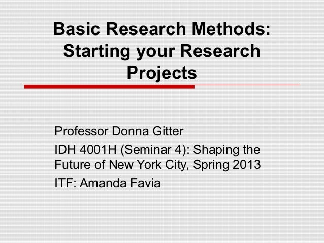 Basic Research Methods: Starting your Research         ProjectsProfessor Donna GitterIDH 4001H (Seminar 4): Shaping theFut...