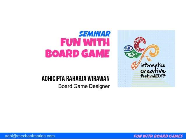 Fun with Board Gamesadhi@mechanimotion.com Seminar FUN with BOARD GAME Adhicipta Raharja Wirawan Board Game Designer