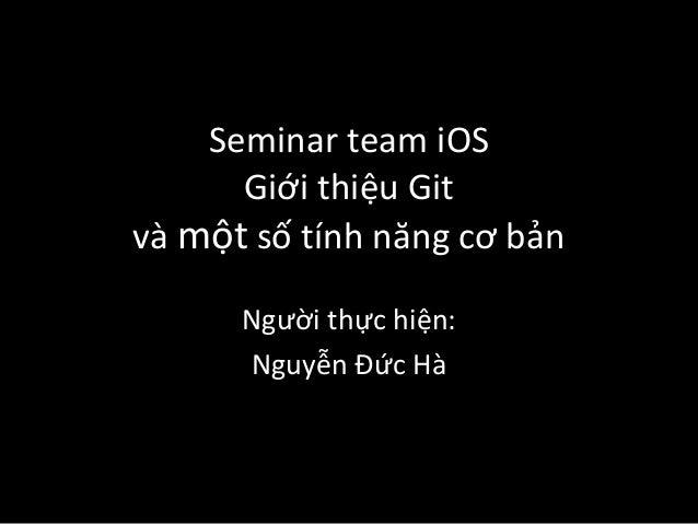Seminar team iOS Giới thiệu Git và một số tính năng cơ bản Người thực hiện: Nguyễn Đức Hà