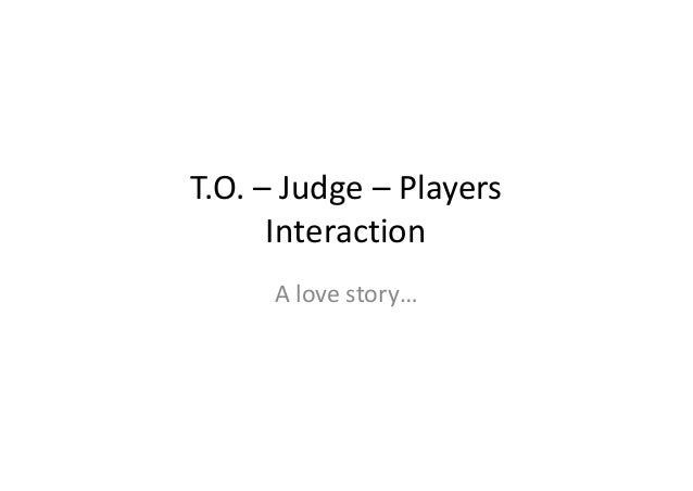 T.O. – Judge – Players      Interaction     A love story…