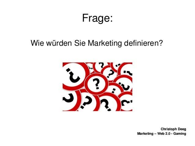 ChristophDeegChristophDeeg Marketing–Web2.0GamingMarketing–Web2.0Gaming Frage: WiewürdenSieMarketing...