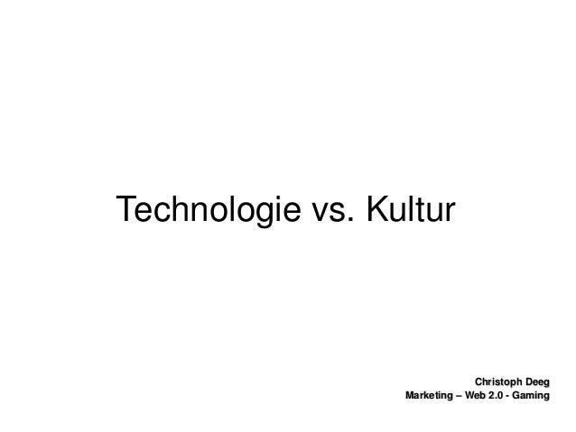ChristophDeegChristophDeeg Marketing–Web2.0GamingMarketing–Web2.0Gaming Technologievs.Kultur